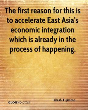 Takeshi Fujimoto  - The first reason for this is to accelerate East Asia's economic integration which is already in the process of happening.