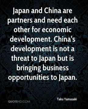 Taku Yamasaki  - Japan and China are partners and need each other for economic development. China's development is not a threat to Japan but is bringing business opportunities to Japan.