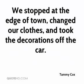 Tammy Cox  - We stopped at the edge of town, changed our clothes, and took the decorations off the car.