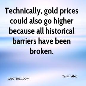 Tanvir Abid  - Technically, gold prices could also go higher because all historical barriers have been broken.