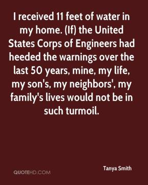 Tanya Smith  - I received 11 feet of water in my home. (If) the United States Corps of Engineers had heeded the warnings over the last 50 years, mine, my life, my son's, my neighbors', my family's lives would not be in such turmoil.