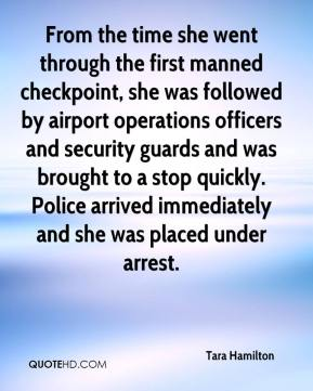Tara Hamilton  - From the time she went through the first manned checkpoint, she was followed by airport operations officers and security guards and was brought to a stop quickly. Police arrived immediately and she was placed under arrest.