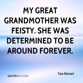 Tara Stewart  - My great grandmother was feisty. She was determined to be around forever.