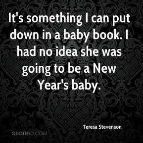 Teresa Stevenson  - It's something I can put down in a baby book. I had no idea she was going to be a New Year's baby.