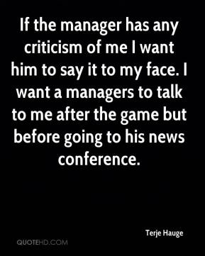 Terje Hauge  - If the manager has any criticism of me I want him to say it to my face. I want a managers to talk to me after the game but before going to his news conference.
