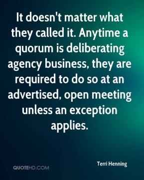 Terri Henning  - It doesn't matter what they called it. Anytime a quorum is deliberating agency business, they are required to do so at an advertised, open meeting unless an exception applies.