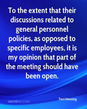 Terri Henning  - To the extent that their discussions related to general personnel policies, as opposed to specific employees, it is my opinion that part of the meeting should have been open.