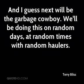 Terry Bliss  - And I guess next will be the garbage cowboy. We'll be doing this on random days, at random times with random haulers.