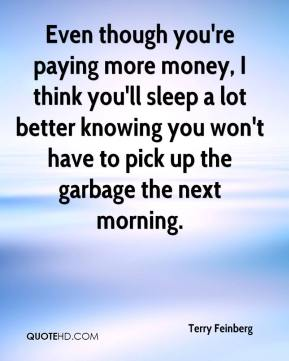 Terry Feinberg  - Even though you're paying more money, I think you'll sleep a lot better knowing you won't have to pick up the garbage the next morning.