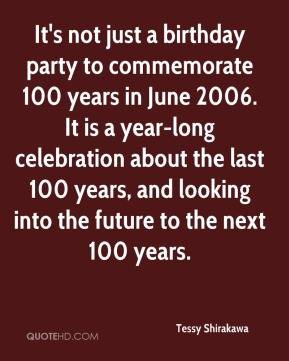 Tessy Shirakawa  - It's not just a birthday party to commemorate 100 years in June 2006. It is a year-long celebration about the last 100 years, and looking into the future to the next 100 years.