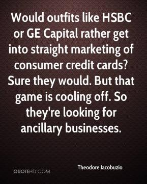 Theodore Iacobuzio  - Would outfits like HSBC or GE Capital rather get into straight marketing of consumer credit cards? Sure they would. But that game is cooling off. So they're looking for ancillary businesses.