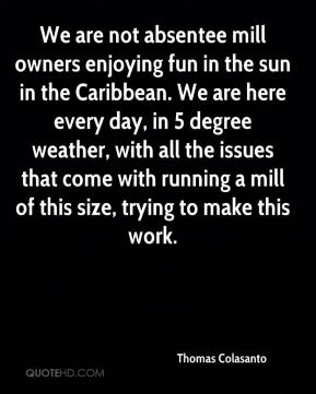 Thomas Colasanto  - We are not absentee mill owners enjoying fun in the sun in the Caribbean. We are here every day, in 5 degree weather, with all the issues that come with running a mill of this size, trying to make this work.