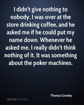 Thomas Crowley  - I didn't give nothing to nobody. I was over at the store drinking coffee, and he asked me if he could put my name down. Whenever he asked me, I really didn't think nothing of it. It was something about the poker machines.