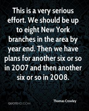 Thomas Crowley  - This is a very serious effort. We should be up to eight New York branches in the area by year end. Then we have plans for another six or so in 2007 and then another six or so in 2008.