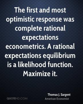Thomas J. Sargent - The first and most optimistic response was complete rational expectations econometrics. A rational expectations equilibrium is a likelihood function. Maximize it.