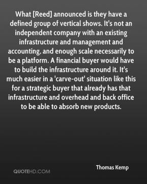 Thomas Kemp  - What [Reed] announced is they have a defined group of vertical shows. It's not an independent company with an existing infrastructure and management and accounting, and enough scale necessarily to be a platform. A financial buyer would have to build the infrastructure around it. It's much easier in a 'carve-out' situation like this for a strategic buyer that already has that infrastructure and overhead and back office to be able to absorb new products.