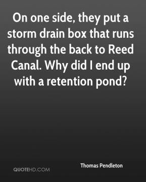 Thomas Pendleton  - On one side, they put a storm drain box that runs through the back to Reed Canal. Why did I end up with a retention pond?