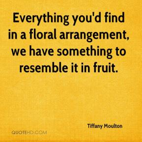 Tiffany Moulton  - Everything you'd find in a floral arrangement, we have something to resemble it in fruit.