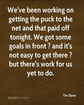 Tim Ebner  - We've been working on getting the puck to the net and that paid off tonight. We got some goals in front ? and it's not easy to get there ? but there's work for us yet to do.