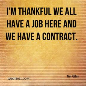 Tim Giles  - I'm thankful we all have a job here and we have a contract.