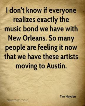 Tim Hayden  - I don't know if everyone realizes exactly the music bond we have with New Orleans. So many people are feeling it now that we have these artists moving to Austin.