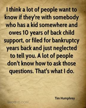 Tim Humphrey  - I think a lot of people want to know if they're with somebody who has a kid somewhere and owes 10 years of back child support, or filed for bankruptcy years back and just neglected to tell you. A lot of people don't know how to ask those questions. That's what I do.