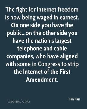 Tim Karr  - The fight for Internet freedom is now being waged in earnest. On one side you have the public...on the other side you have the nation's largest telephone and cable companies, who have aligned with some in Congress to strip the Internet of the First Amendment.