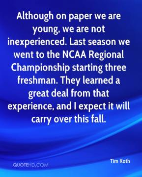 Tim Koth  - Although on paper we are young, we are not inexperienced. Last season we went to the NCAA Regional Championship starting three freshman. They learned a great deal from that experience, and I expect it will carry over this fall.