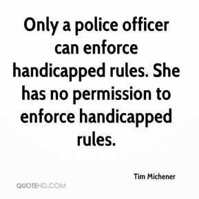 Tim Michener  - Only a police officer can enforce handicapped rules. She has no permission to enforce handicapped rules.