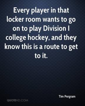 Tim Pergram  - Every player in that locker room wants to go on to play Division I college hockey, and they know this is a route to get to it.