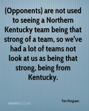 Tim Pergram  - (Opponents) are not used to seeing a Northern Kentucky team being that strong of a team, so we've had a lot of teams not look at us as being that strong, being from Kentucky.