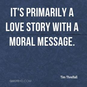 Tim Threlfall  - It's primarily a love story with a moral message.