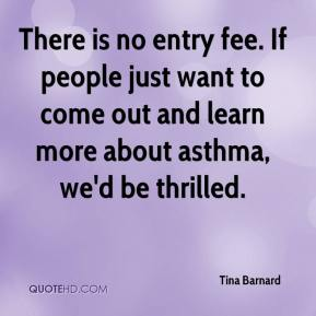 There is no entry fee. If people just want to come out and learn more about asthma, we'd be thrilled.