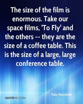Toby Mensforth  - The size of the film is enormous. Take our space films, 'To Fly' and the others -- they are the size of a coffee table. This is the size of a large, large conference table.