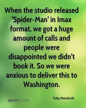 Toby Mensforth  - When the studio released 'Spider-Man' in Imax format, we got a huge amount of calls and people were disappointed we didn't book it. So we were anxious to deliver this to Washington.