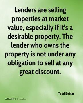 Todd Beitler  - Lenders are selling properties at market value, especially if it's a desirable property. The lender who owns the property is not under any obligation to sell at any great discount.