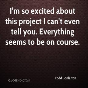 Todd Bonlarron  - I'm so excited about this project I can't even tell you. Everything seems to be on course.