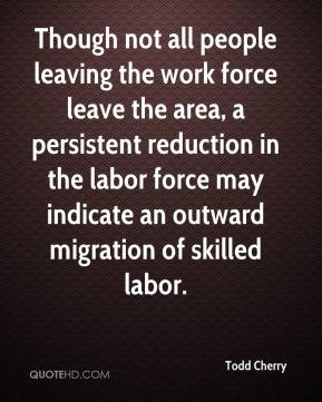 Todd Cherry  - Though not all people leaving the work force leave the area, a persistent reduction in the labor force may indicate an outward migration of skilled labor.