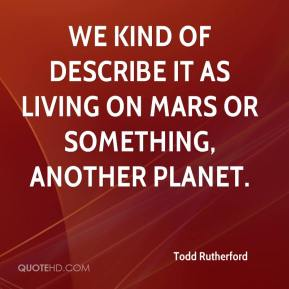 Todd Rutherford  - We kind of describe it as living on Mars or something, another planet.