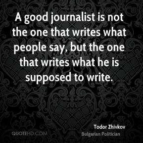 Todor Zhivkov - A good journalist is not the one that writes what people say, but the one that writes what he is supposed to write.