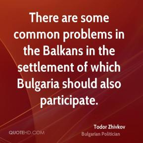Todor Zhivkov - There are some common problems in the Balkans in the settlement of which Bulgaria should also participate.