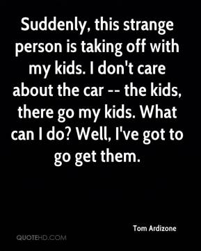 Tom Ardizone  - Suddenly, this strange person is taking off with my kids. I don't care about the car -- the kids, there go my kids. What can I do? Well, I've got to go get them.