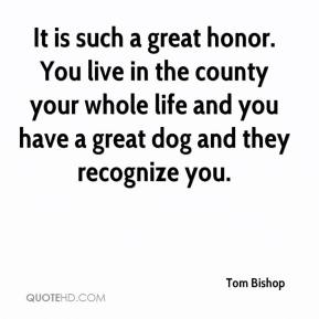 Tom Bishop  - It is such a great honor. You live in the county your whole life and you have a great dog and they recognize you.