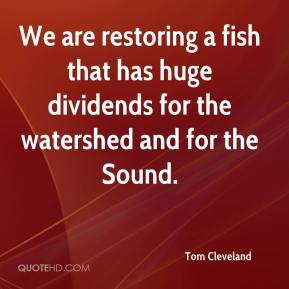 Tom Cleveland  - We are restoring a fish that has huge dividends for the watershed and for the Sound.