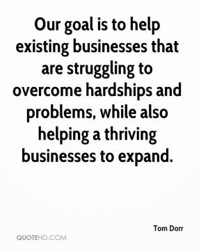 Tom Dorr  - Our goal is to help existing businesses that are struggling to overcome hardships and problems, while also helping a thriving businesses to expand.