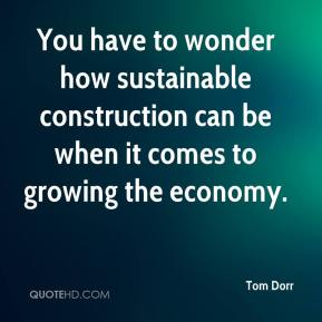 Tom Dorr  - You have to wonder how sustainable construction can be when it comes to growing the economy.