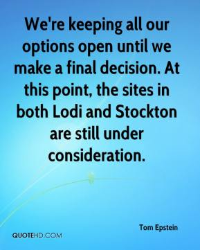 Tom Epstein  - We're keeping all our options open until we make a final decision. At this point, the sites in both Lodi and Stockton are still under consideration.
