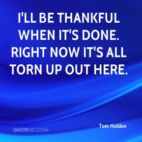Tom Holden  - I'll be thankful when it's done. Right now it's all torn up out here.