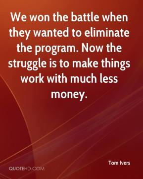 Tom Ivers  - We won the battle when they wanted to eliminate the program. Now the struggle is to make things work with much less money.