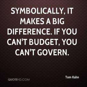 Tom Kahn  - Symbolically, it makes a big difference. If you can't budget, you can't govern.